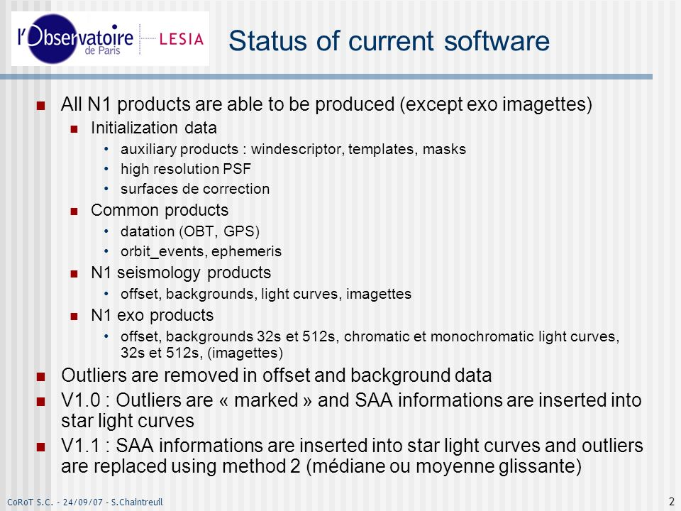 CoRoT S.C. - 24/09/07 - S.Chaintreuil 2 Status of current software All N1 products are able to be produced (except exo imagettes) Initialization data