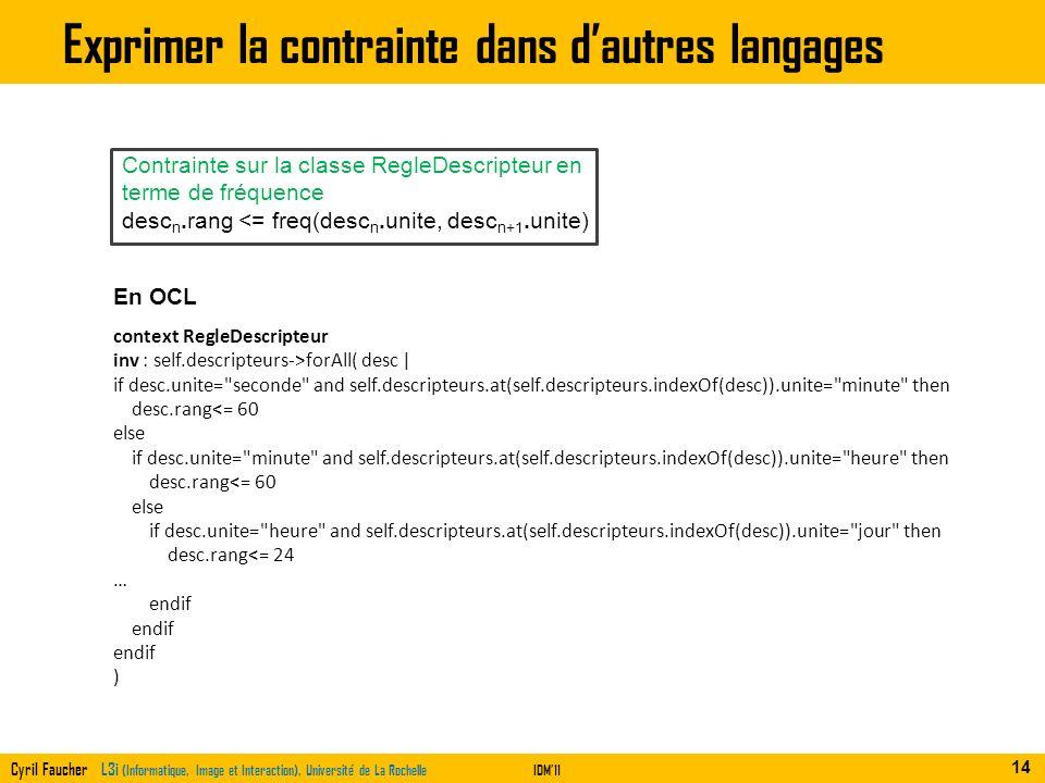 Cyril Faucher L3i (Informatique, Image et Interaction), Université de La RochelleIDM11 Exprimer la contrainte dans dautres langages 14 En OCL context