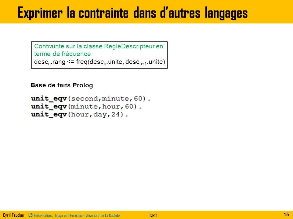 Cyril Faucher L3i (Informatique, Image et Interaction), Université de La RochelleIDM11 Exprimer la contrainte dans dautres langages 15 Contrainte sur