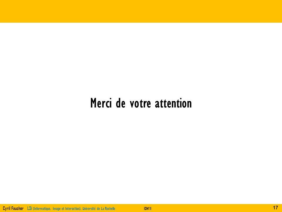 Cyril Faucher L3i (Informatique, Image et Interaction), Université de La RochelleIDM11 Merci de votre attention 17