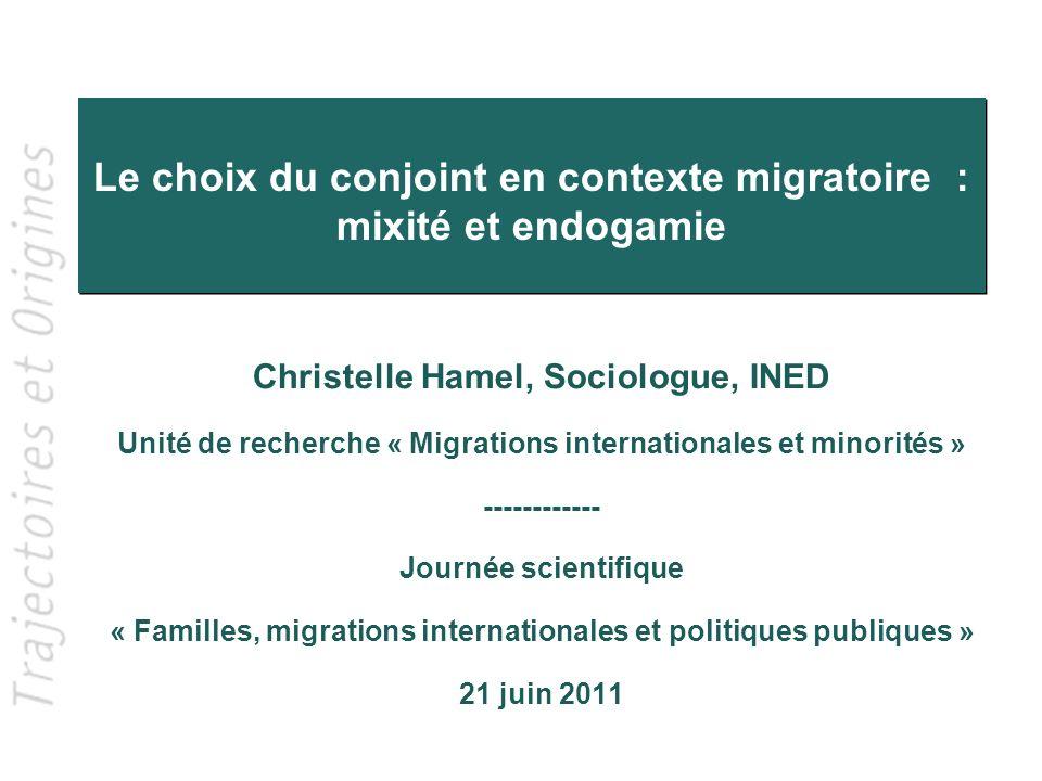 Le choix du conjoint en contexte migratoire : mixité et endogamie Christelle Hamel, Sociologue, INED Unité de recherche « Migrations internationales e