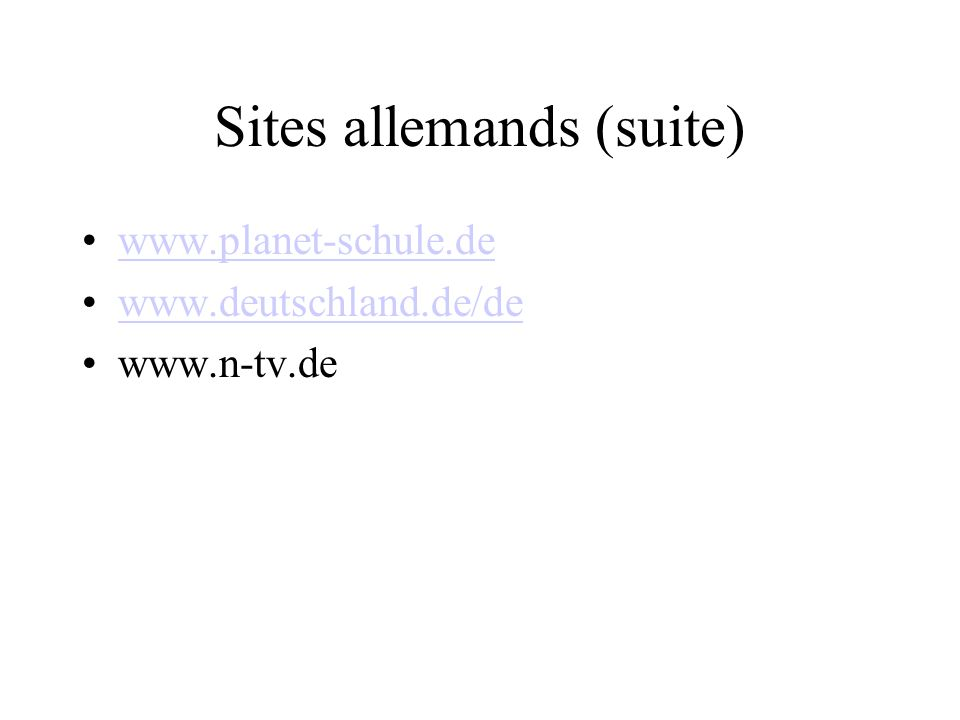 Sites allemands (suite) www.planet-schule.de www.deutschland.de/de www.n-tv.de