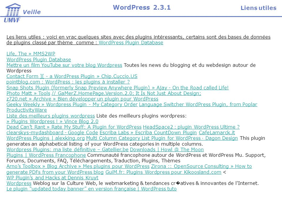 Les liens utiles : voici en vrac quelques sites avec des plugins intéressants, certains sont des bases de données de plugins classé par thème comme : WordPress Plugin DatabaseWordPress Plugin Database Life, The » MMS2WP WordPress Plugin Database Mettre un film YouTube sur votre blog WordpressMettre un film YouTube sur votre blog Wordpress Toutes les news du blogging et du webdesign autour de Wordpress Contact Form ][ - a WordPress Plugin » Chip.Cuccio.US pointblog.com : WordPress : les plugins à installer .