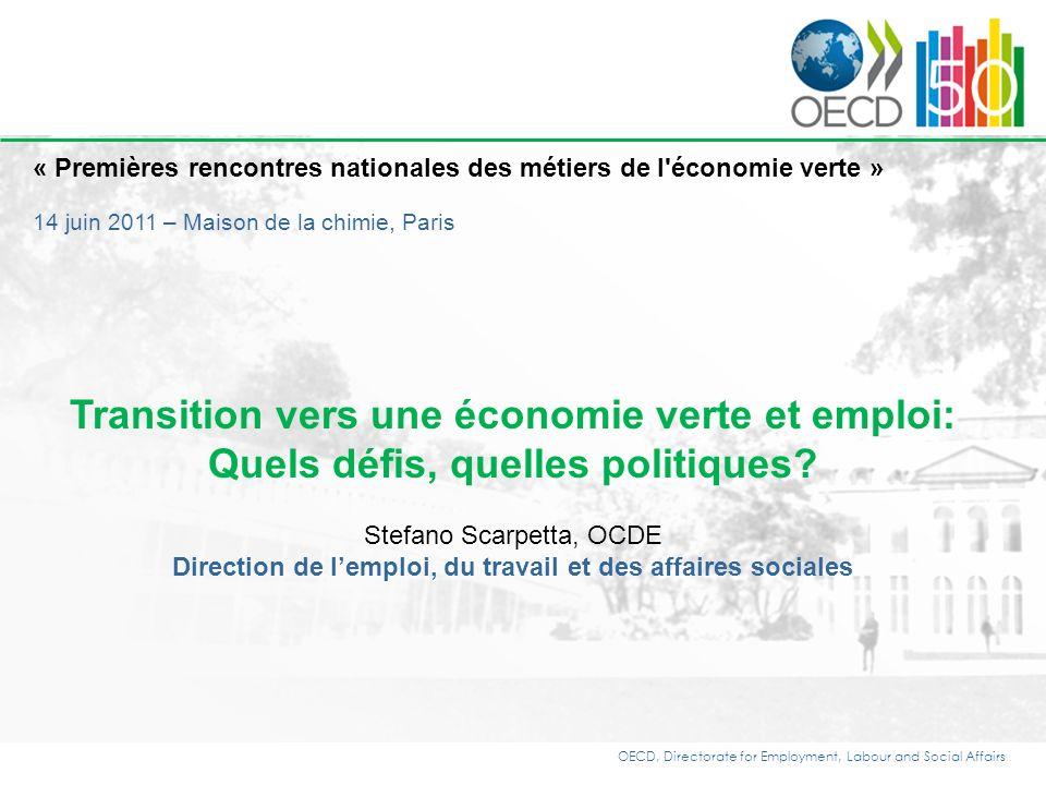 OECD, Directorate for Employment, Labour and Social Affairs « Premières rencontres nationales des métiers de l économie verte » 14 juin 2011 – Maison de la chimie, Paris Transition vers une économie verte et emploi: Quels défis, quelles politiques.