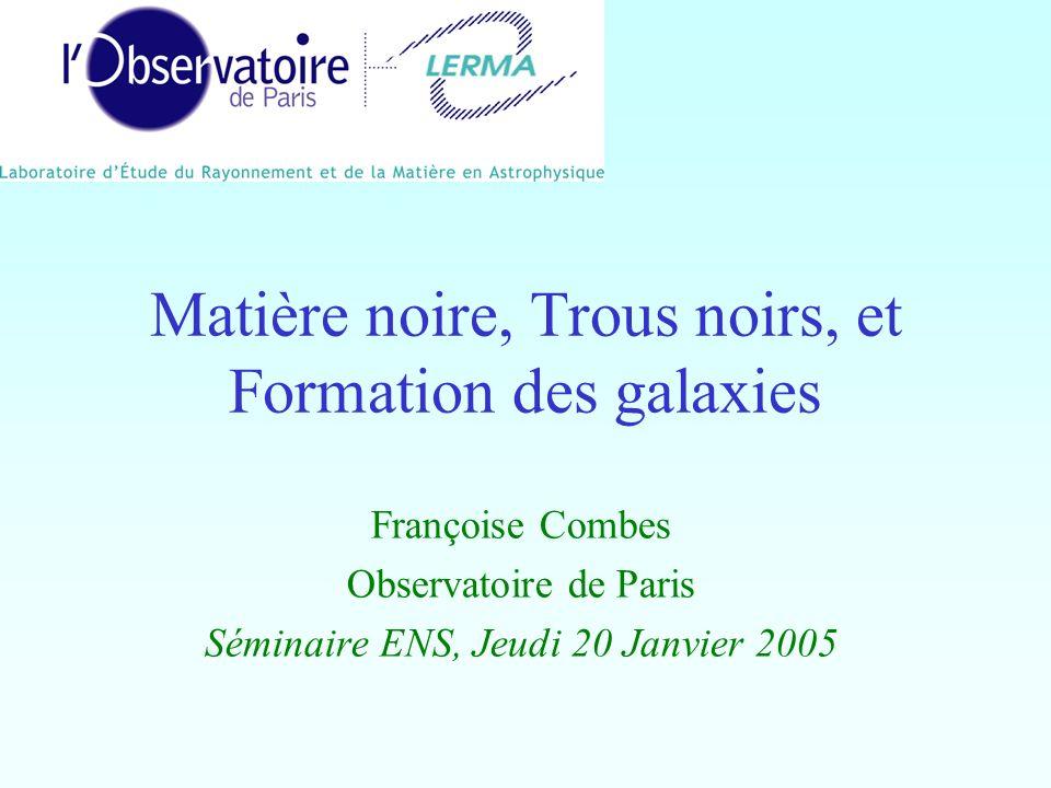 Matière noire, Trous noirs, et Formation des galaxies Françoise Combes Observatoire de Paris Séminaire ENS, Jeudi 20 Janvier 2005