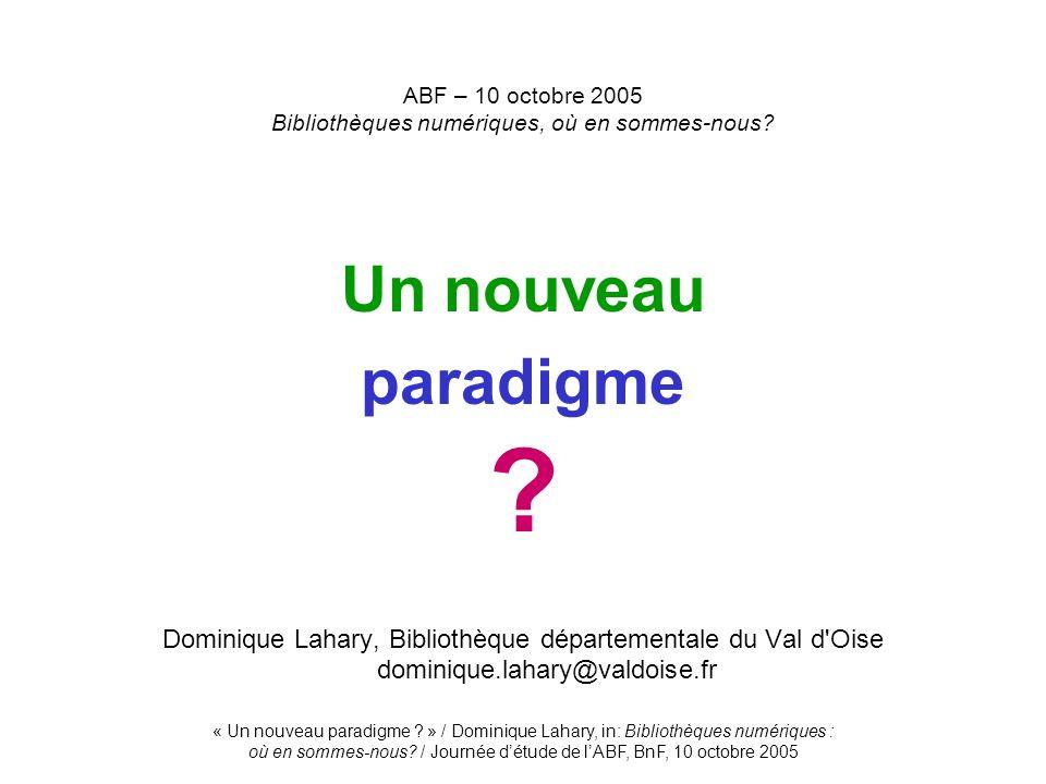 « Un nouveau paradigme ? » / Dominique Lahary, in: Bibliothèques numériques : où en sommes-nous? / Journée détude de lABF, BnF, 10 octobre 2005 ABF –