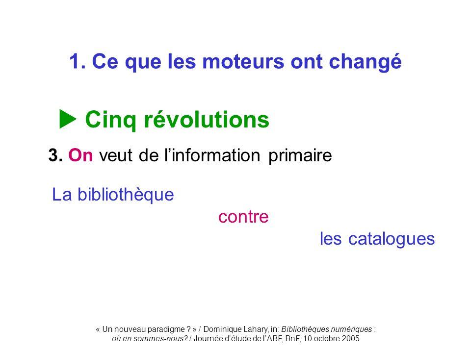 1. Ce que les moteurs ont changé Cinq révolutions 3. On veut de linformation primaire La bibliothèque contre les catalogues
