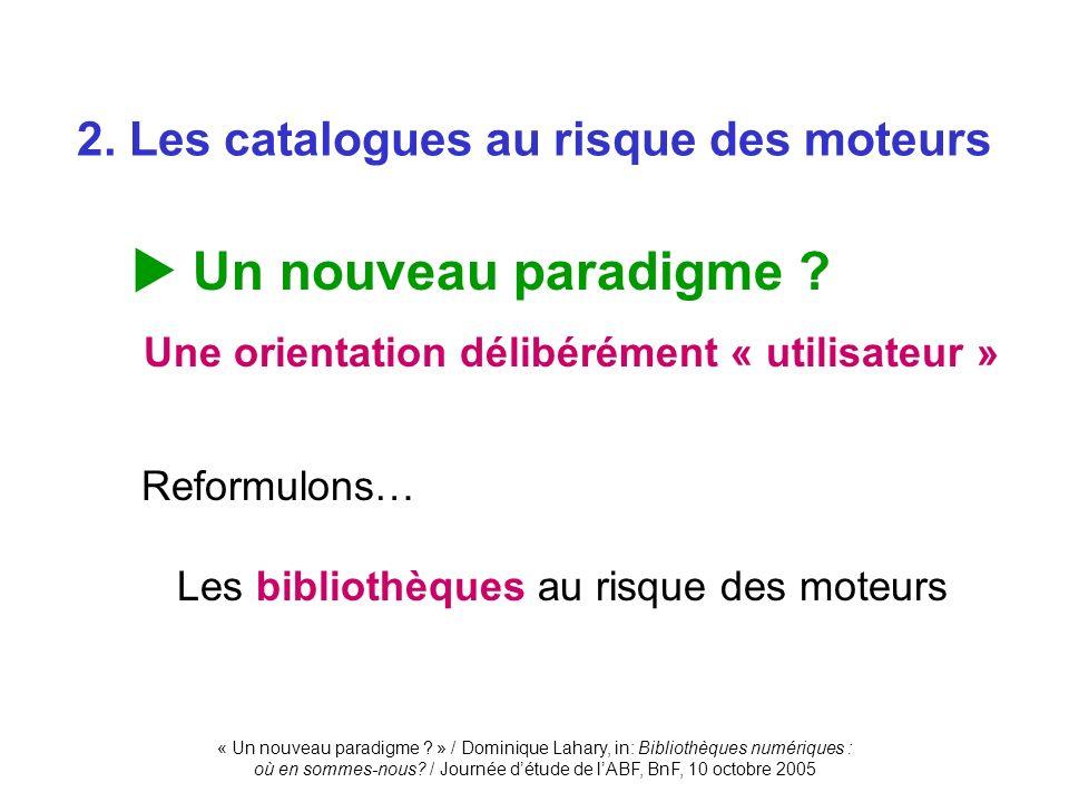 « Un nouveau paradigme ? » / Dominique Lahary, in: Bibliothèques numériques : où en sommes-nous? / Journée détude de lABF, BnF, 10 octobre 2005 Un nou