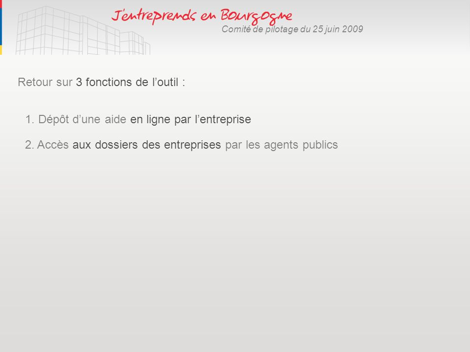 Comité de pilotage du 25 juin 2009 Retour sur 3 fonctions de loutil : 2. Accès aux dossiers des entreprises par les agents publics 1. Dépôt dune aide