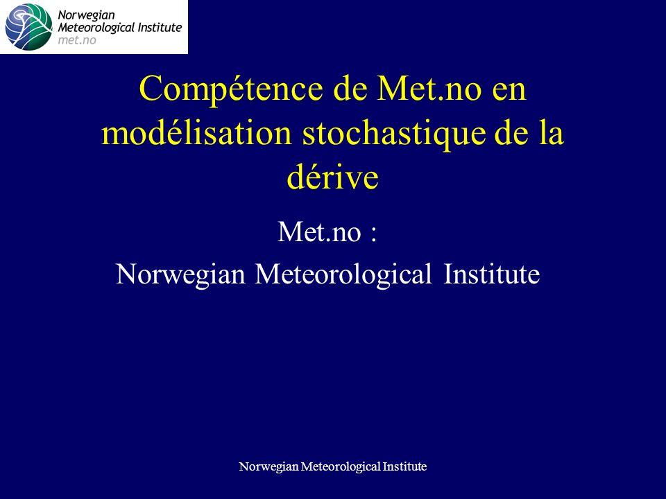 Norwegian Meteorological Institute Compétence de Met.no en modélisation stochastique de la dérive Met.no : Norwegian Meteorological Institute