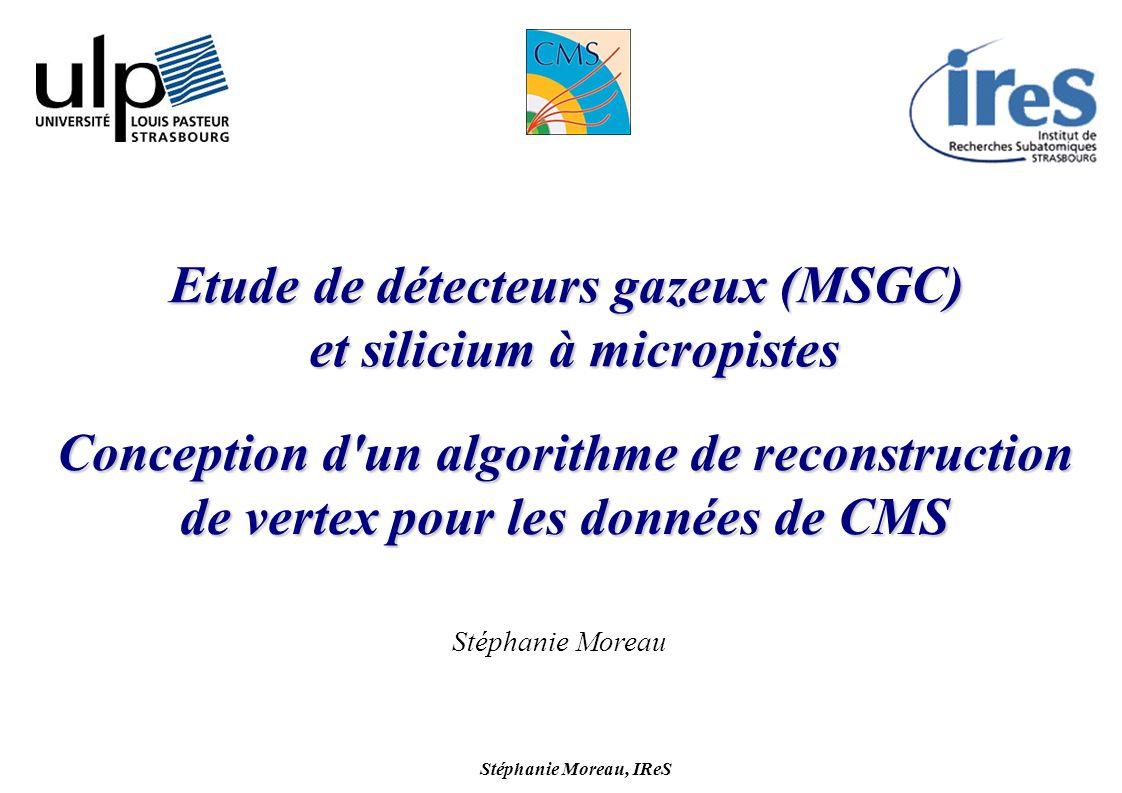 Stéphanie Moreau, IReS 1 Conception d un algorithme de reconstruction de vertex pour les données de CMS Etude de détecteurs gazeux (MSGC) et silicium à micropistes Stéphanie Moreau