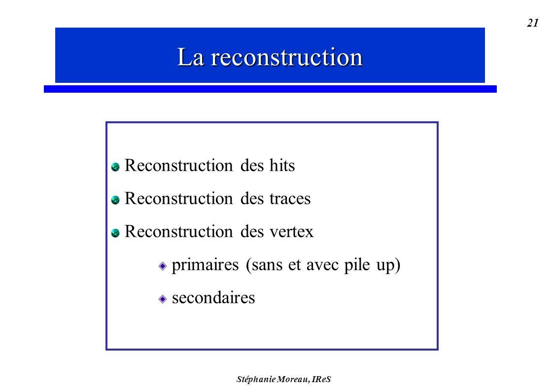 Stéphanie Moreau, IReS 21 Reconstruction Reconstruction des hits Reconstruction des traces Reconstruction des vertex primaires (sans et avec pile up) secondaires La reconstruction
