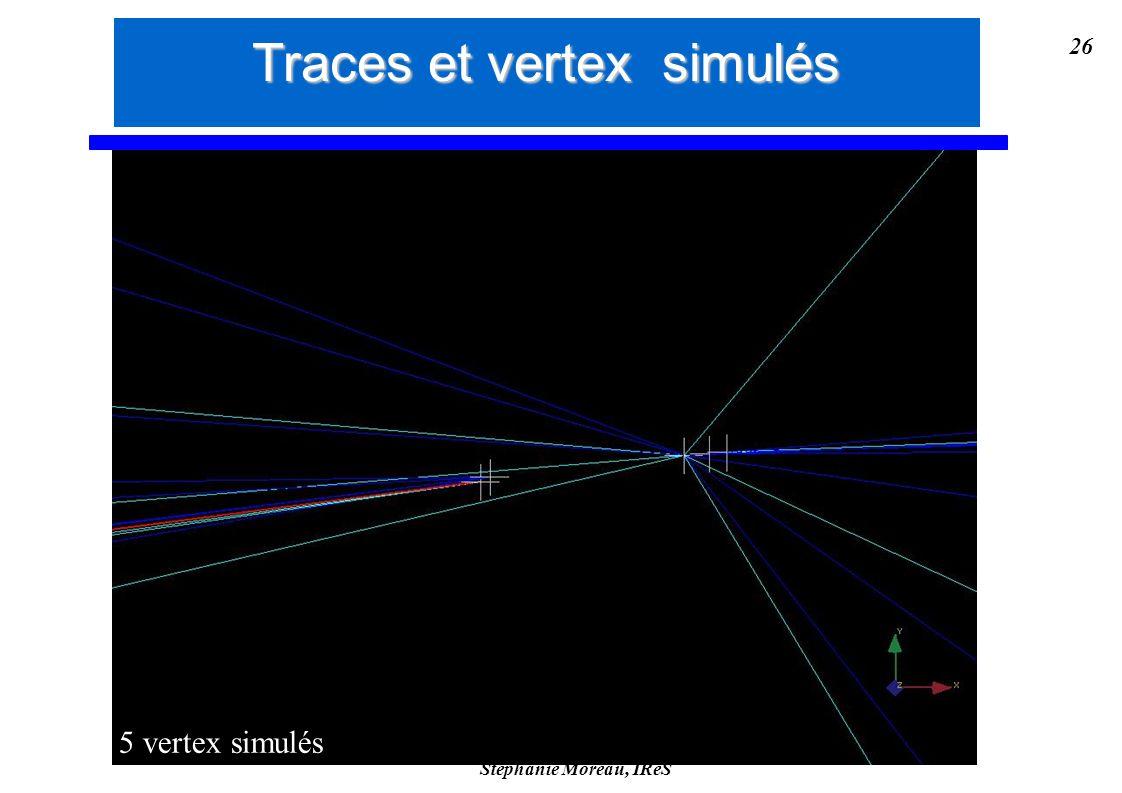 Stéphanie Moreau, IReS 26 5 vertex simulés Traces et vertex simulés
