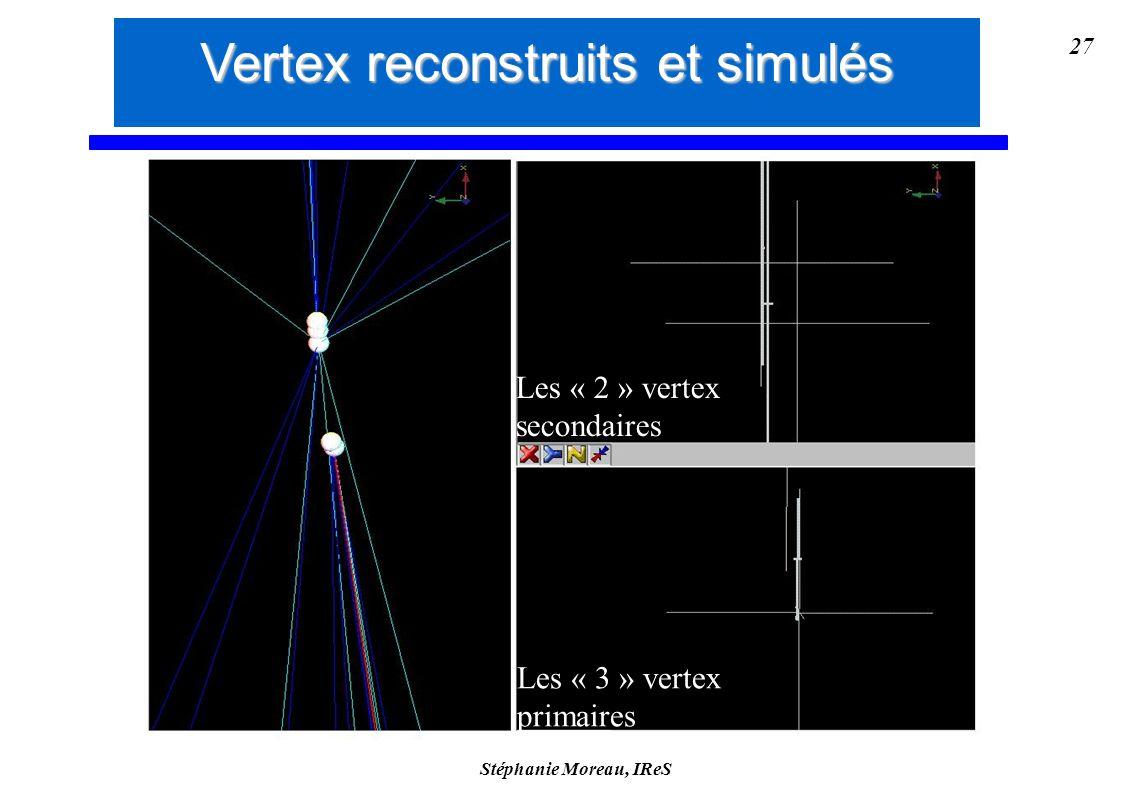 Stéphanie Moreau, IReS 27 Les « 2 » vertex secondaires Les « 3 » vertex primaires Vertex reconstruits et simulés