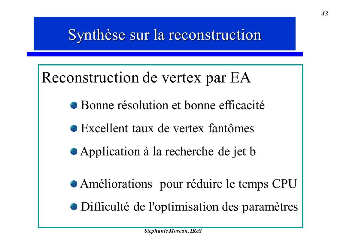 Stéphanie Moreau, IReS 43 Synthèse sur la reconstruction Reconstruction de vertex par EA Bonne résolution et bonne efficacité Excellent taux de vertex fantômes Application à la recherche de jet b Améliorations pour réduire le temps CPU Difficulté de l optimisation des paramètres Synthèse sur la reconstruction