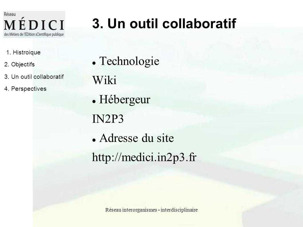 Réseau interorganismes - interdisciplinaire 3. Un outil collaboratif Technologie Wiki Hébergeur IN2P3 Adresse du site http://medici.in2p3.fr 1. Histro