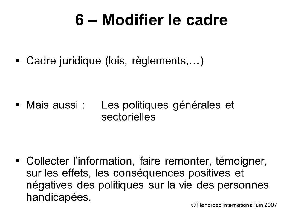 © Handicap International juin 2007 Cadre juridique (lois, règlements,…) Mais aussi : Les politiques générales et sectorielles Collecter linformation,