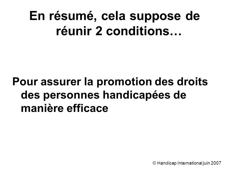 © Handicap International juin 2007 En résumé, cela suppose de réunir 2 conditions… Pour assurer la promotion des droits des personnes handicapées de m