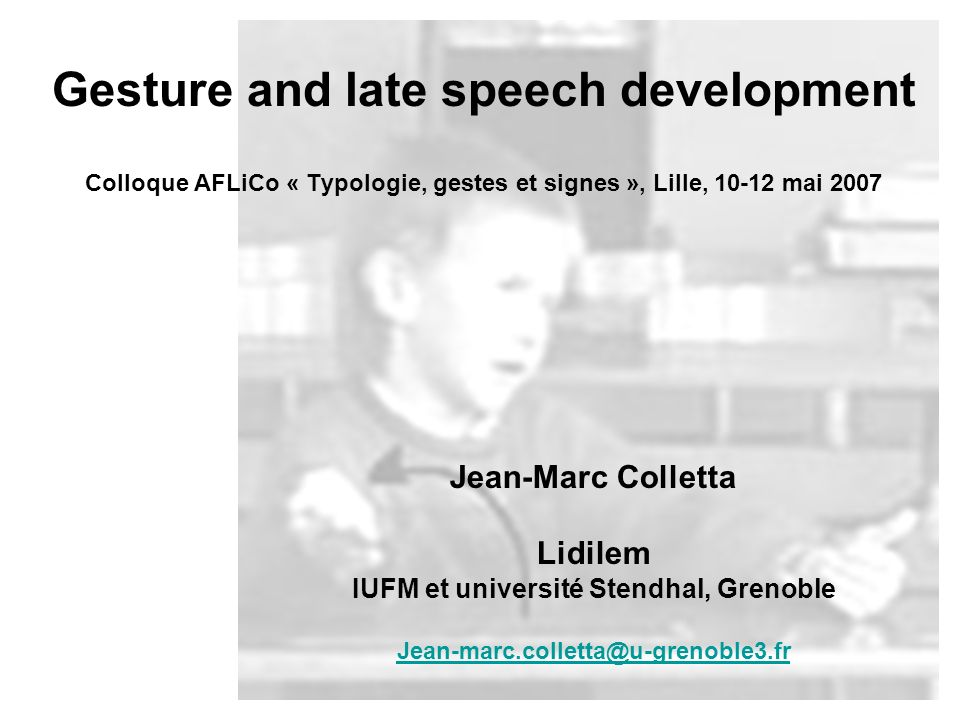 Gesture and late speech development Colloque AFLiCo « Typologie, gestes et signes », Lille, 10-12 mai 2007 Jean-Marc Colletta Lidilem IUFM et université Stendhal, Grenoble Jean-marc.colletta@u-grenoble3.fr