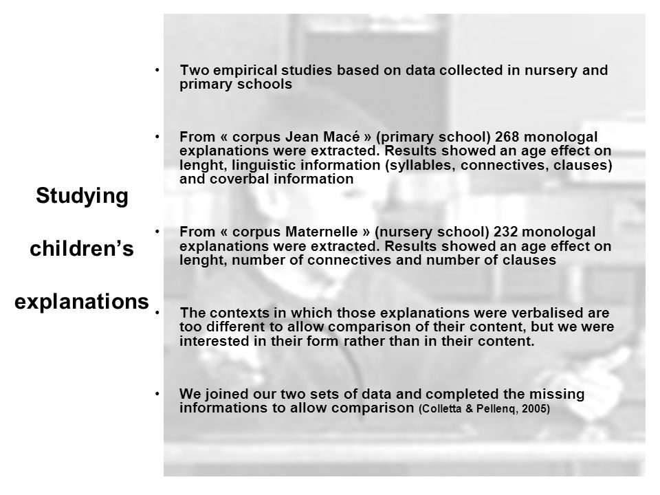 Studying childrens explanations Two empirical studies based on data collected in nursery and primary schools From « corpus Jean Macé » (primary school) 268 monologal explanations were extracted.