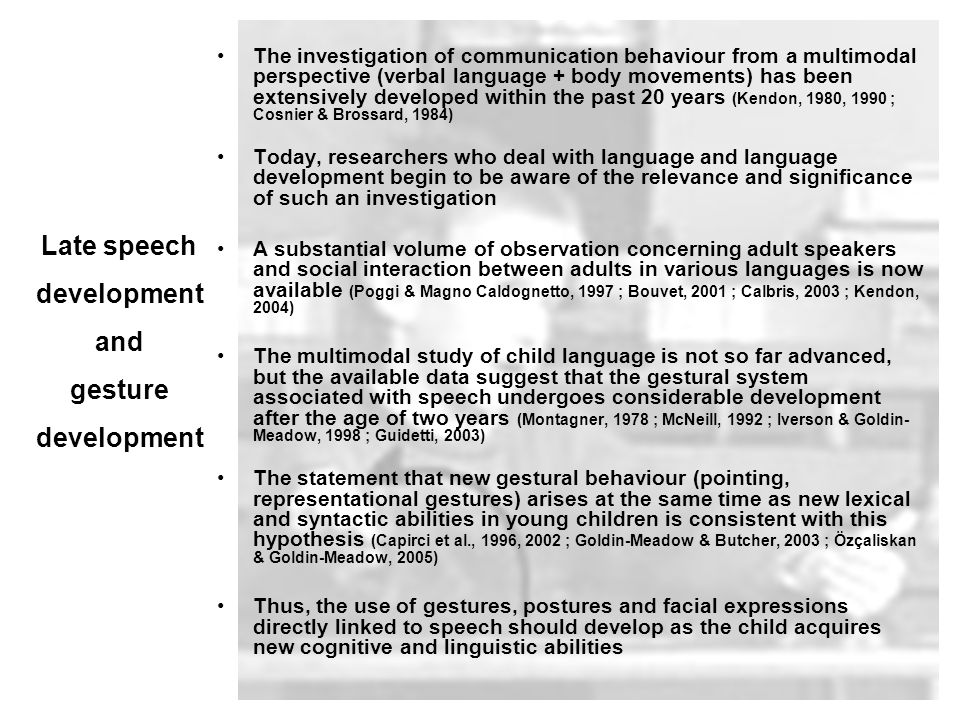 The investigation of communication behaviour from a multimodal perspective (verbal language + body movements) has been extensively developed within the past 20 years (Kendon, 1980, 1990 ; Cosnier & Brossard, 1984) Today, researchers who deal with language and language development begin to be aware of the relevance and significance of such an investigation A substantial volume of observation concerning adult speakers and social interaction between adults in various languages is now available (Poggi & Magno Caldognetto, 1997 ; Bouvet, 2001 ; Calbris, 2003 ; Kendon, 2004) The multimodal study of child language is not so far advanced, but the available data suggest that the gestural system associated with speech undergoes considerable development after the age of two years (Montagner, 1978 ; McNeill, 1992 ; Iverson & Goldin- Meadow, 1998 ; Guidetti, 2003) The statement that new gestural behaviour (pointing, representational gestures) arises at the same time as new lexical and syntactic abilities in young children is consistent with this hypothesis (Capirci et al., 1996, 2002 ; Goldin-Meadow & Butcher, 2003 ; Özçaliskan & Goldin-Meadow, 2005) Thus, the use of gestures, postures and facial expressions directly linked to speech should develop as the child acquires new cognitive and linguistic abilities Late speech development and gesture development