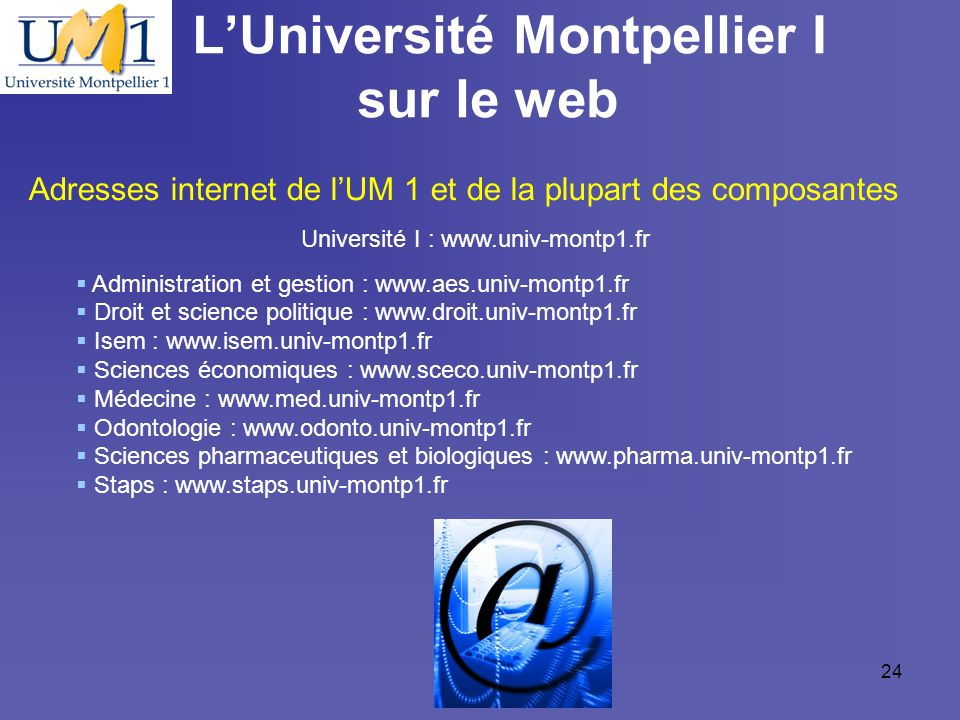 19/10/0924 LUniversité Montpellier I sur le web Adresses internet de lUM 1 et de la plupart des composantes Université I : www.univ-montp1.fr Administ