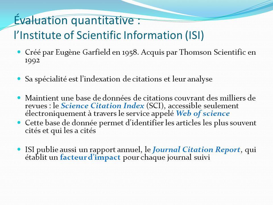 Évaluation quantitative : lInstitute of Scientific Information (ISI) Créé par Eugène Garfield en 1958. Acquis par Thomson Scientific en 1992 Sa spécia