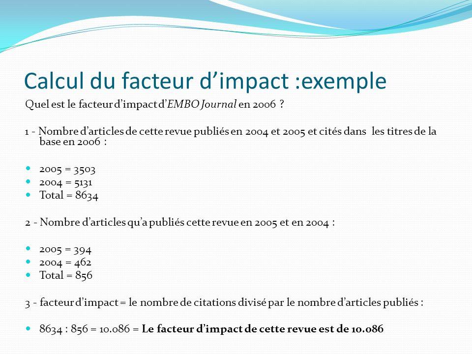 Calcul du facteur dimpact :exemple Quel est le facteur dimpact dEMBO Journal en 2006 ? 1 - Nombre darticles de cette revue publiés en 2004 et 2005 et