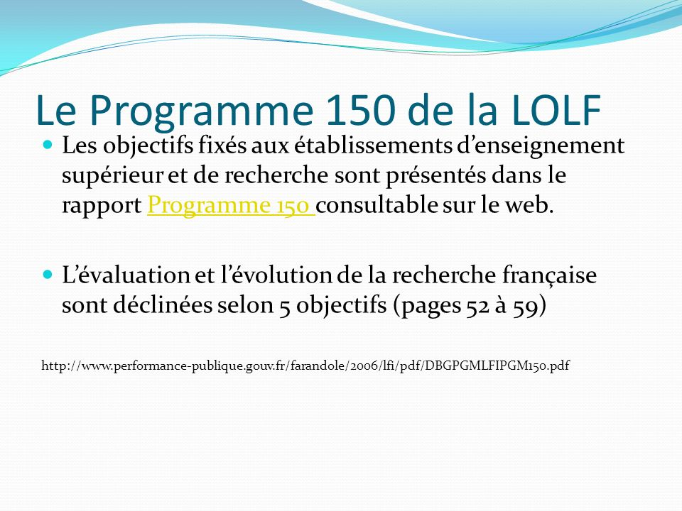 Les objectifs du Programme 150 OBJECTIF n° 7 : Produire des connaissances scientifiques au meilleur niveau international OBJECTIF n° 8 : Développer le dynamisme et la réactivité de la recherche universitaire OBJECTIF n° 9 : Contribuer à lamélioration de la compétitivité de léconomie nationale par le transfert et la valorisation des résultats de la recherche OBJECTIF n° 10 : Concourir au développement de lattractivité internationale de la recherche française OBJECTIF n° 11 : Consolider lEurope de la recherche