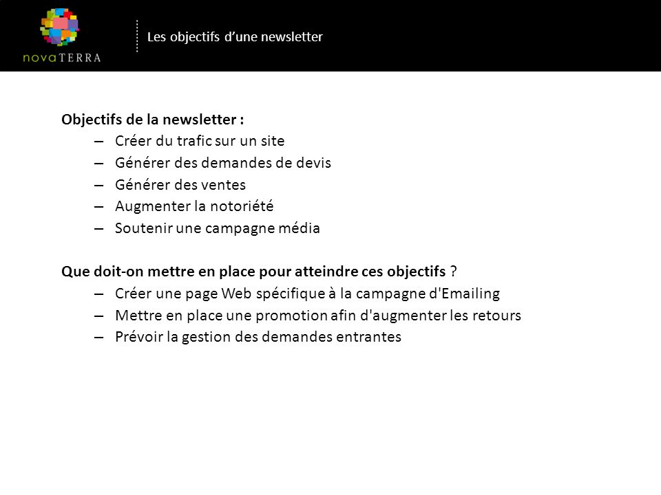 Les objectifs dune newsletter Objectifs de la newsletter : – Créer du trafic sur un site – Générer des demandes de devis – Générer des ventes – Augmenter la notoriété – Soutenir une campagne média Que doit-on mettre en place pour atteindre ces objectifs .