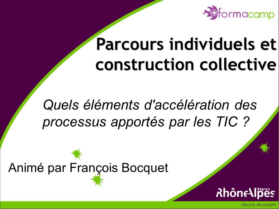 Quels éléments d'accélération des processus apportés par les TIC ? Parcours individuels et construction collective Animé par François Bocquet