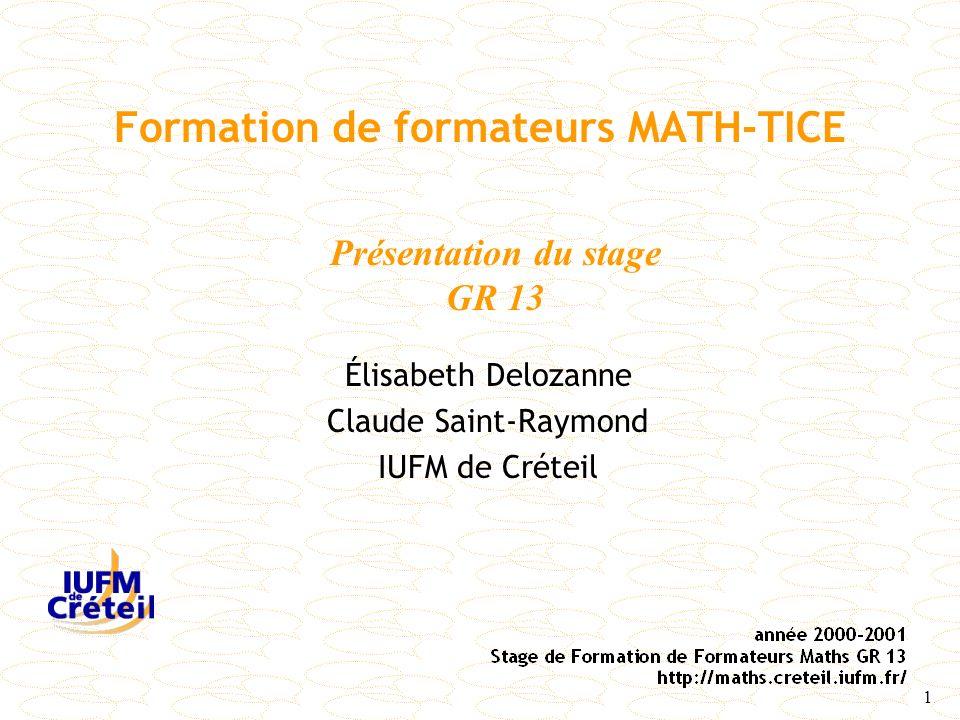 1 Formation de formateurs MATH-TICE Élisabeth Delozanne Claude Saint-Raymond IUFM de Créteil Présentation du stage GR 13