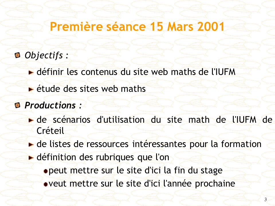 3 Première séance 15 Mars 2001 Objectifs : définir les contenus du site web maths de l'IUFM étude des sites web maths Productions : de scénarios d'uti