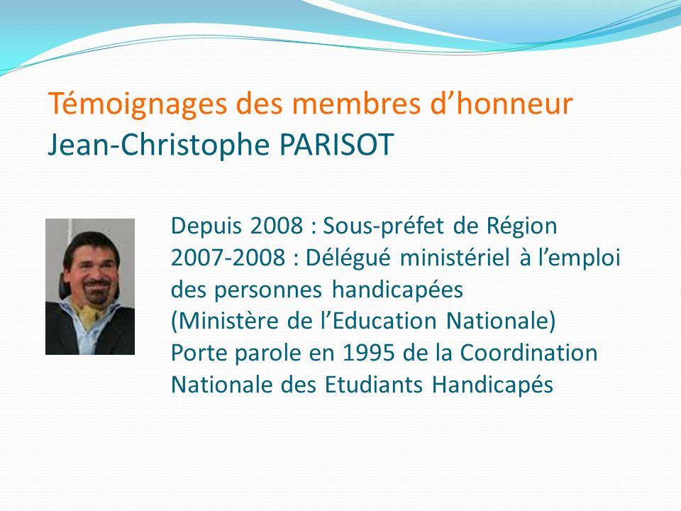 Témoignages des membres dhonneur Jean-Christophe PARISOT Depuis 2008 : Sous-préfet de Région 2007-2008 : Délégué ministériel à lemploi des personnes h