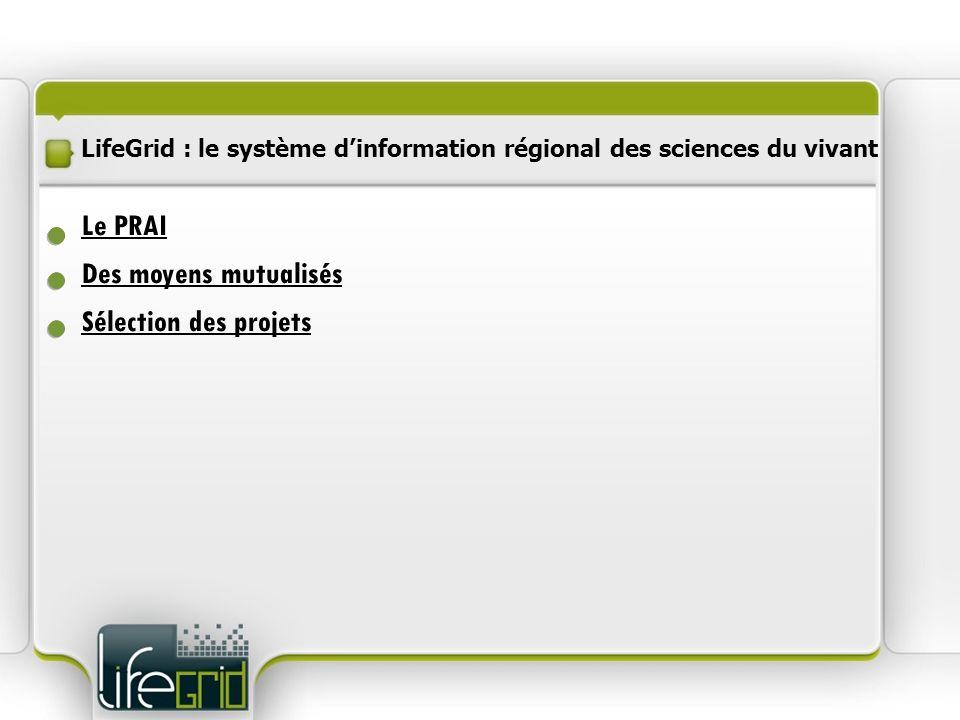 LifeGrid : le système dinformation régional des sciences du vivant Des moyens mutualisés Le PRAI Sélection des projets