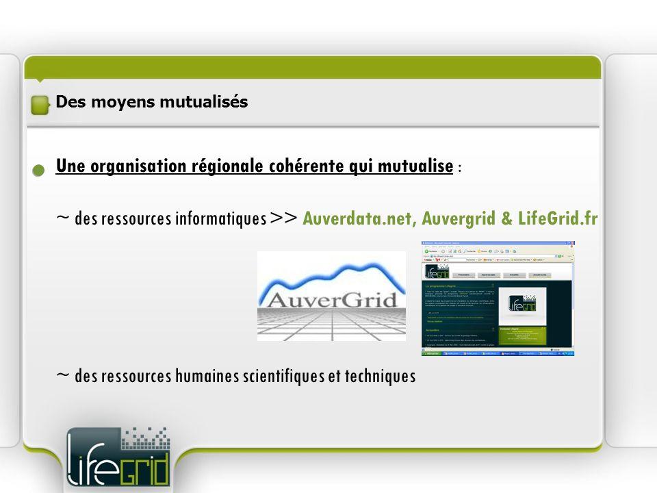 Des moyens mutualisés Une organisation régionale cohérente qui mutualise : ~ des ressources informatiques >> Auverdata.net, Auvergrid & LifeGrid.fr ~