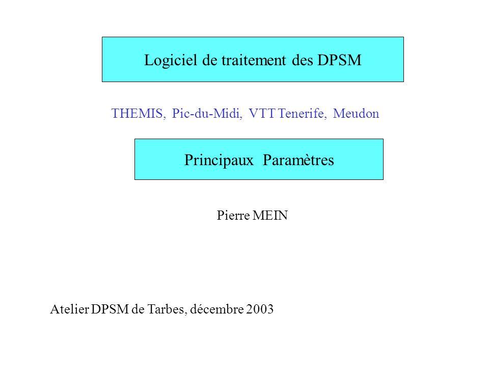 Logiciel de traitement des DPSM THEMIS, Pic-du-Midi, VTT Tenerife, Meudon Principaux Paramètres Pierre MEIN Atelier DPSM de Tarbes, décembre 2003