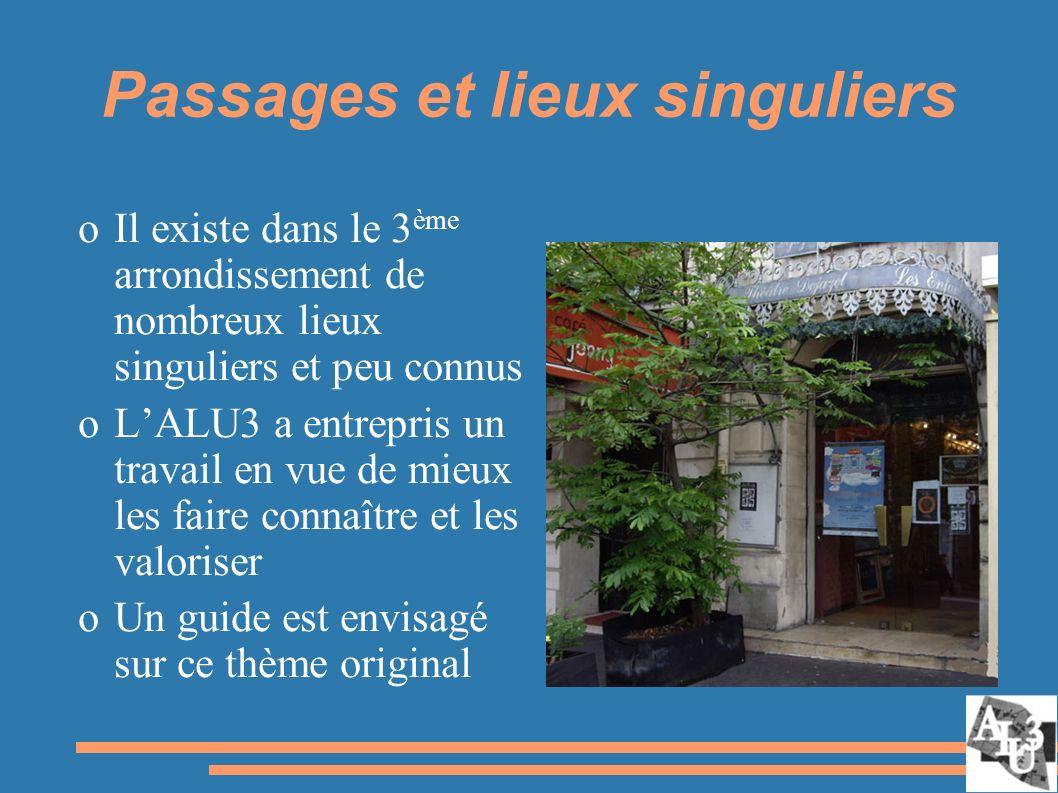 Passages et lieux singuliers oIl existe dans le 3 ème arrondissement de nombreux lieux singuliers et peu connus oLALU3 a entrepris un travail en vue de mieux les faire connaître et les valoriser oUn guide est envisagé sur ce thème original