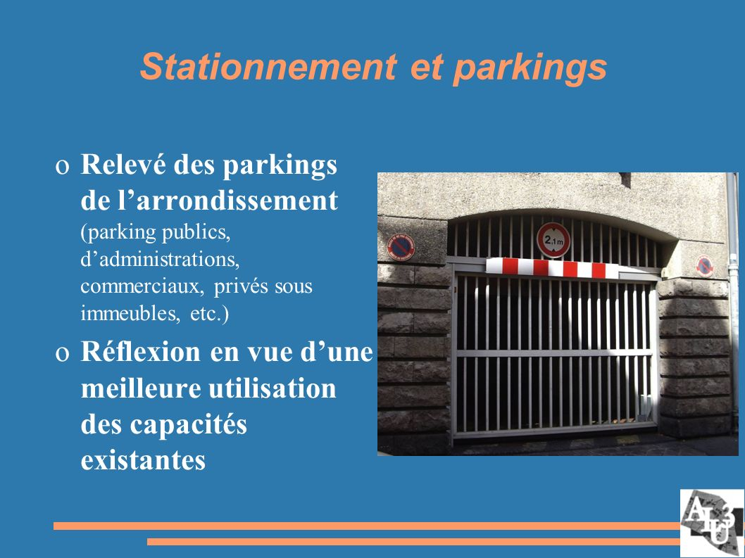 Stationnement et parkings oRelevé des parkings de larrondissement (parking publics, dadministrations, commerciaux, privés sous immeubles, etc.) oRéflexion en vue dune meilleure utilisation des capacités existantes