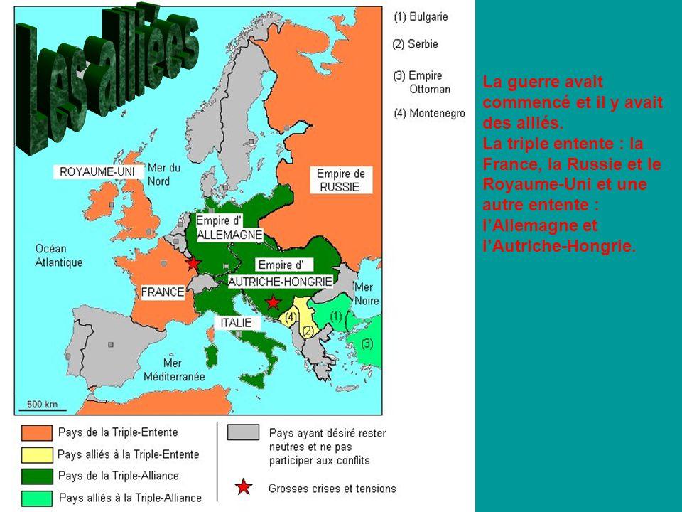 La guerre avait commencé et il y avait des alliés. La triple entente : la France, la Russie et le Royaume-Uni et une autre entente : lAllemagne et lAu