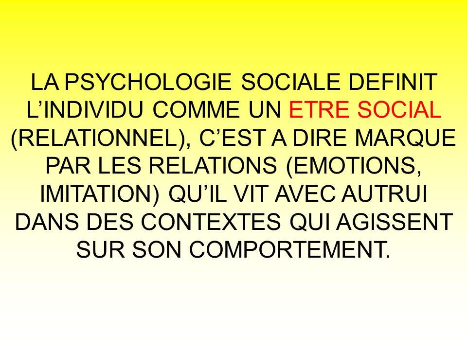 LA PSYCHOLOGIE SOCIALE DEFINIT LINDIVIDU COMME UN ETRE SOCIAL (RELATIONNEL), CEST A DIRE MARQUE PAR LES RELATIONS (EMOTIONS, IMITATION) QUIL VIT AVEC