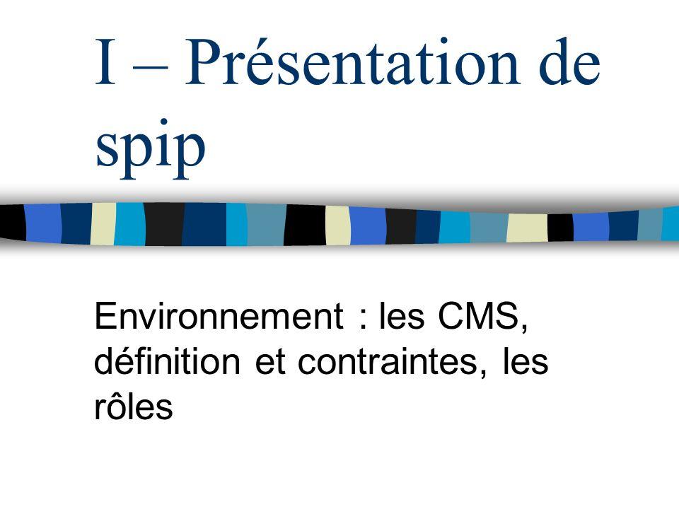 I – Présentation de spip Environnement : les CMS, définition et contraintes, les rôles