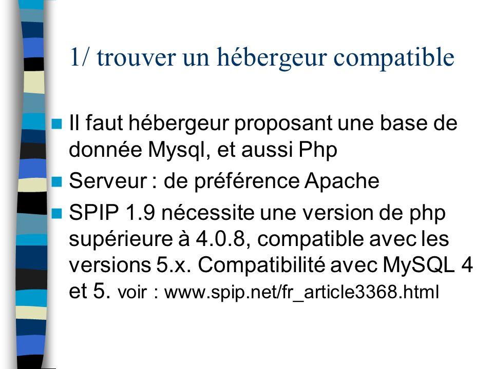1/ trouver un hébergeur compatible Il faut hébergeur proposant une base de donnée Mysql, et aussi Php Serveur : de préférence Apache SPIP 1.9 nécessit