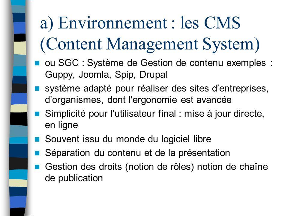 a) Environnement : les CMS (Content Management System) ou SGC : Système de Gestion de contenu exemples : Guppy, Joomla, Spip, Drupal système adapté po