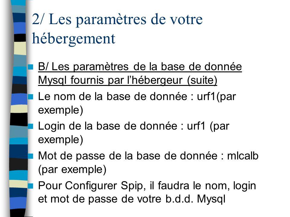 2/ Les paramètres de votre hébergement B/ Les paramètres de la base de donnée Mysql fournis par lhébergeur (suite) Le nom de la base de donnée : urf1(