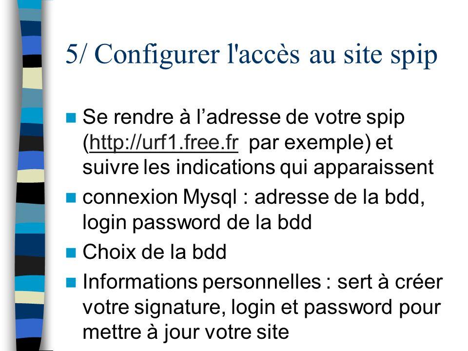 5/ Configurer l'accès au site spip Se rendre à ladresse de votre spip (http://urf1.free.fr par exemple) et suivre les indications qui apparaissenthttp