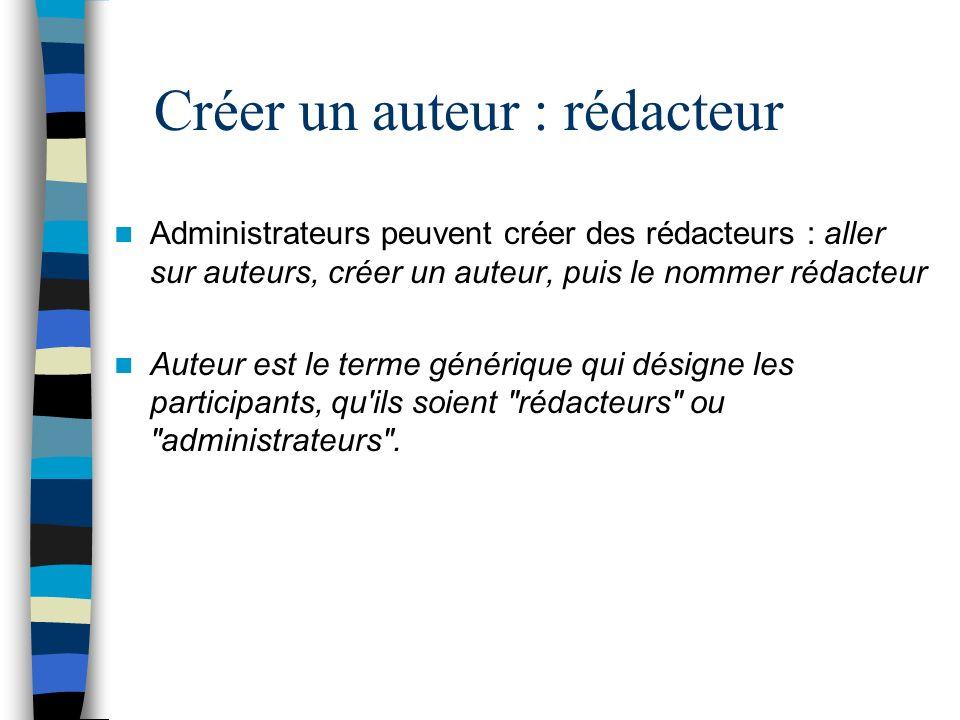 Créer un auteur : rédacteur Administrateurs peuvent créer des rédacteurs : aller sur auteurs, créer un auteur, puis le nommer rédacteur Auteur est le