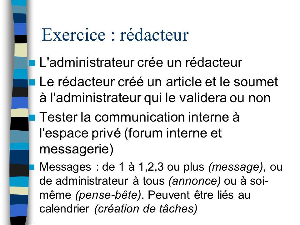 Exercice : rédacteur L'administrateur crée un rédacteur Le rédacteur créé un article et le soumet à l'administrateur qui le validera ou non Tester la