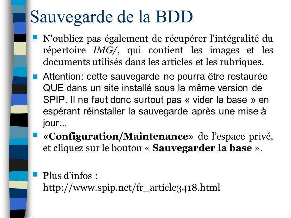 Sauvegarde de la BDD N'oubliez pas également de récupérer l'intégralité du répertoire IMG/, qui contient les images et les documents utilisés dans les