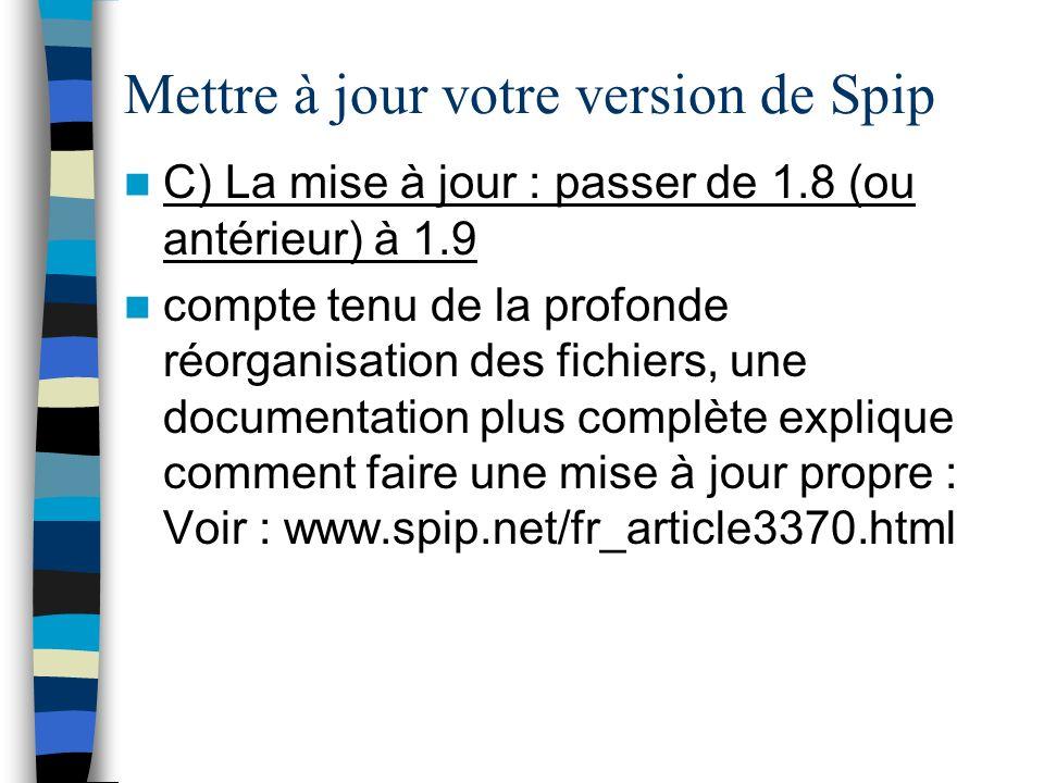 Mettre à jour votre version de Spip C) La mise à jour : passer de 1.8 (ou antérieur) à 1.9 compte tenu de la profonde réorganisation des fichiers, une